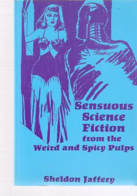 Image for Sensuous Science Fiction from the Weird and Spicy Pulps ---by Sheldon Jaffery -a Signed Copy  ( Test Tube Frankenstein; Zenith Rand, Planet Vigilante; Angel from Hell; World Without Sex; The Robot Awakes; Shawm of the Stars; Planet of Peril )