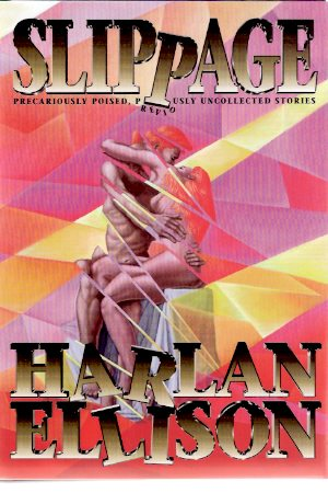 Image for Slippage - Precariously Poised Previously Uncollected Stories ---by Harlan Ellison  -a signed Copy  (includes:  Crazy as a Soup Sandwich; Mefisto in Onyx; The Nackles Saga; etc )