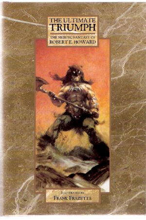 Image for The Ultimate Triumph:  The Heroic Fantasy of Robert E Howard ( Beyond the Black River; House of Arabu; Spears of Clontarf; Lord of Samarcand; Night of the Wolf; Spear and Fang; Valley of the Worm; Poetry )