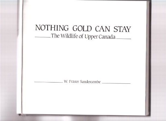 Image for Nothing Gold Can Stay, The Wildlife of Upper Canada --- signed By the Author