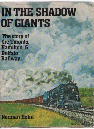 Image for In the Shadow of Giants:  The Story of the Toronto, Hamilton and Buffalo  Railway -by Norman Helm ( T H & B TH&B Railway / Railroad )