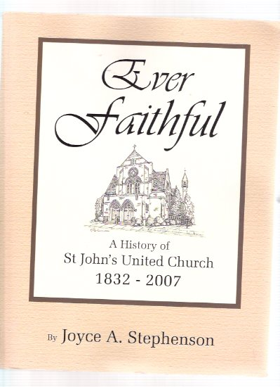 Image for Ever Faithful:  A History of St John's United Church, 1832 to 2007 ( Oakville Ontario )