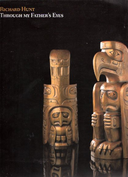 "Image for Through My Father's Eyes: The Art of Richard Hunt, March 16, 2000 to August 27, 2000 / Art Gallery of Greater Victoria  ( British Columbia ) ( Kwakwaka'wakw (formerly ""Kwakiutl"") Nation ) ( Grandson of Mungo Martin )( Sculpture, Masks, Totems, etc)"