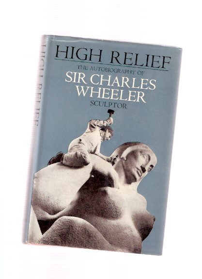 Image for HIGH RELIEF:  The Autobiography of Sir Charles Wheeler - Sculptor ---a Signed Copy ( George Macaulay Booth related)