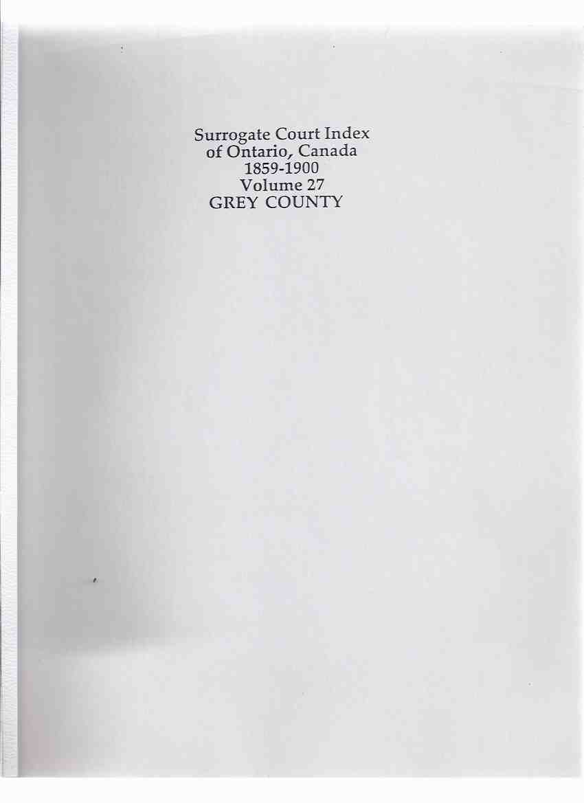 Image for Surrogate Court Index of Ontario Canada 1859 - 1900 volume 27 - GREY COUNTY