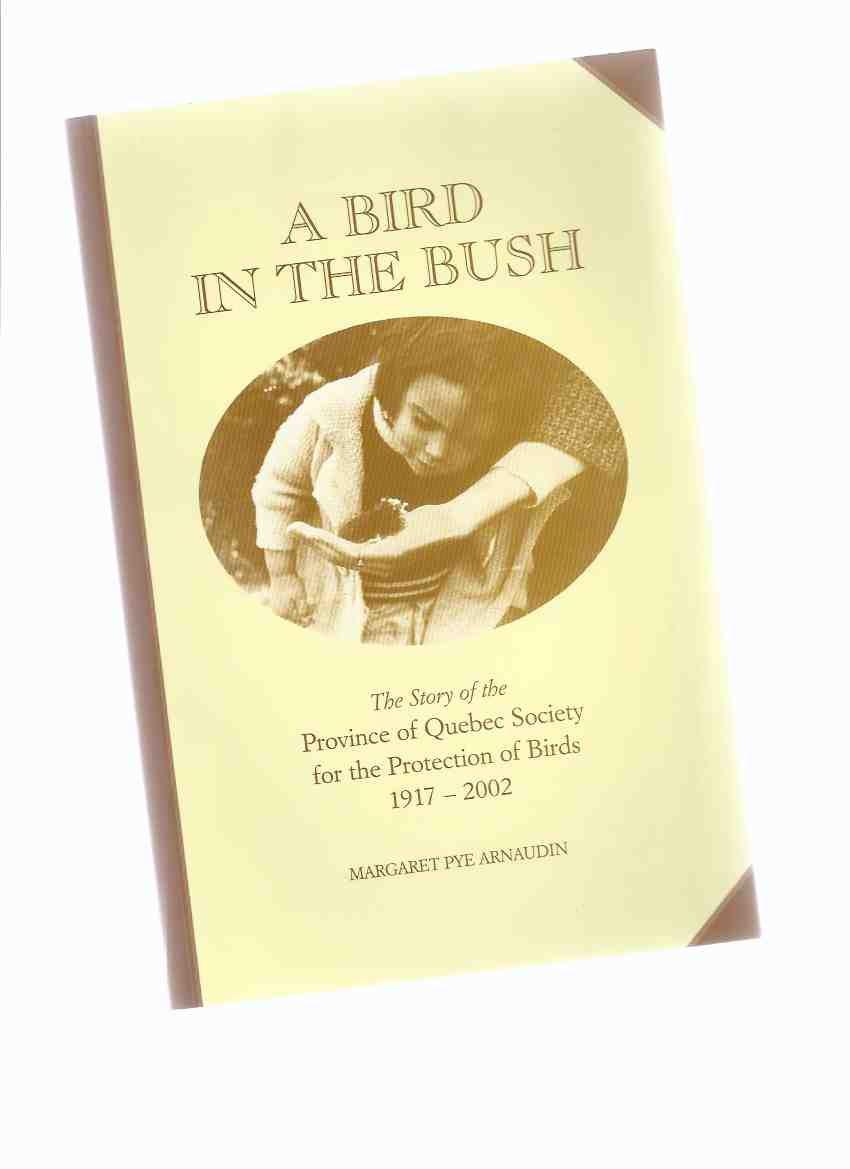 Image for A Bird in the Bush:  The Story of the Province of Quebec Society for the Protection of Birds, 1917 - 2002 -a Signed Copy