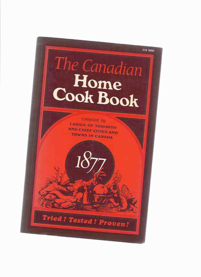 Image for The Canadian Home Cook Book, Tried, Tested, Proven 1877 ---compiled By the Ladies of Toronto and chief Cities and Towns in Canada Coles Canadiana Collection