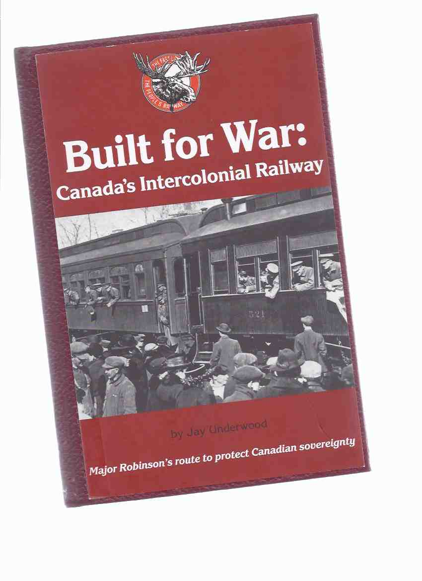 Image for Built for War:  Canada's Intercolonial Railway - Major ( William ) Robinson's Route to Protect Canadian Sovereignty