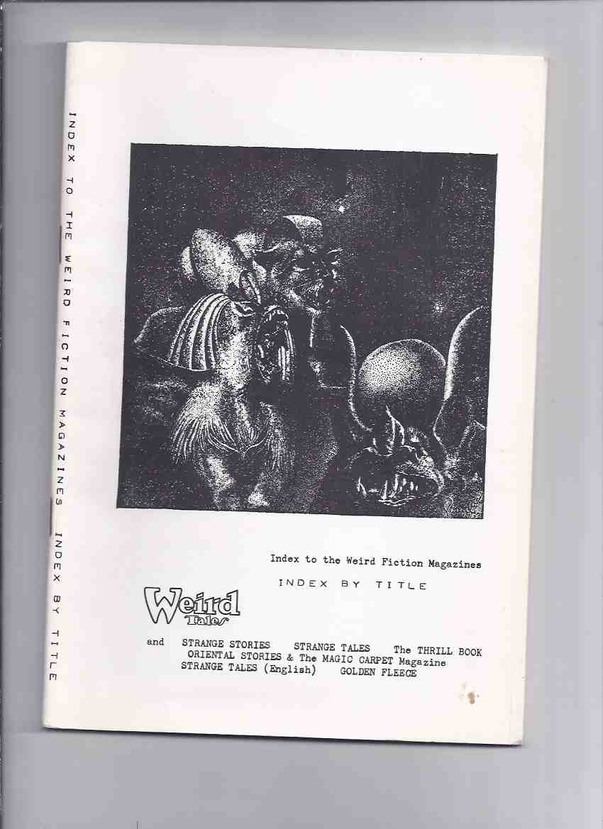 Image for Weird Tales and Strange Stories, Strange Tales, The Thrill Book, Oriental Stories & The Magic Carpet Magazine, Strange Tales (English) Golden Fleece, Index to the Weird Fiction Magazines, Index by Title ( Pulp Bibliography )
