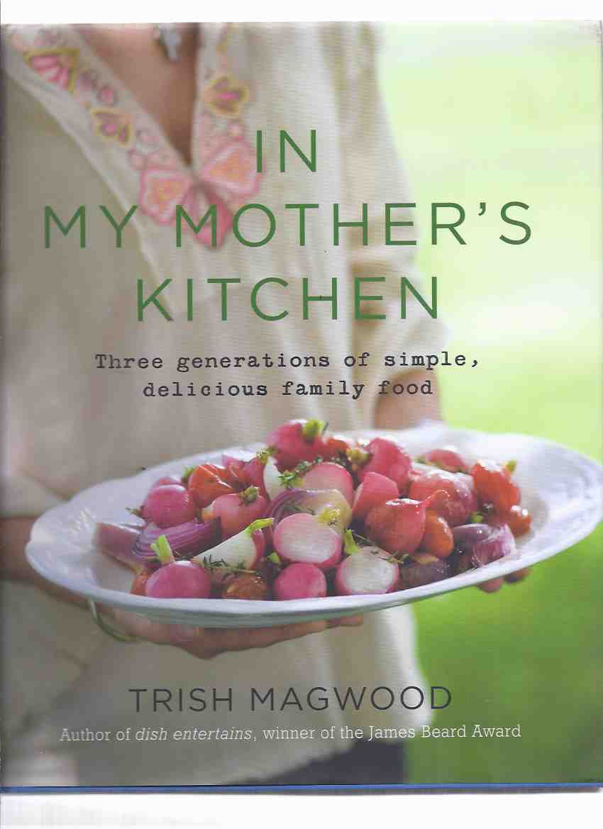 Image for In My Mother's Kitchen:  Three Generations of Simple, Delicious Food -by Trish Magwood ( Recipes / Cookbook / Cook Book )