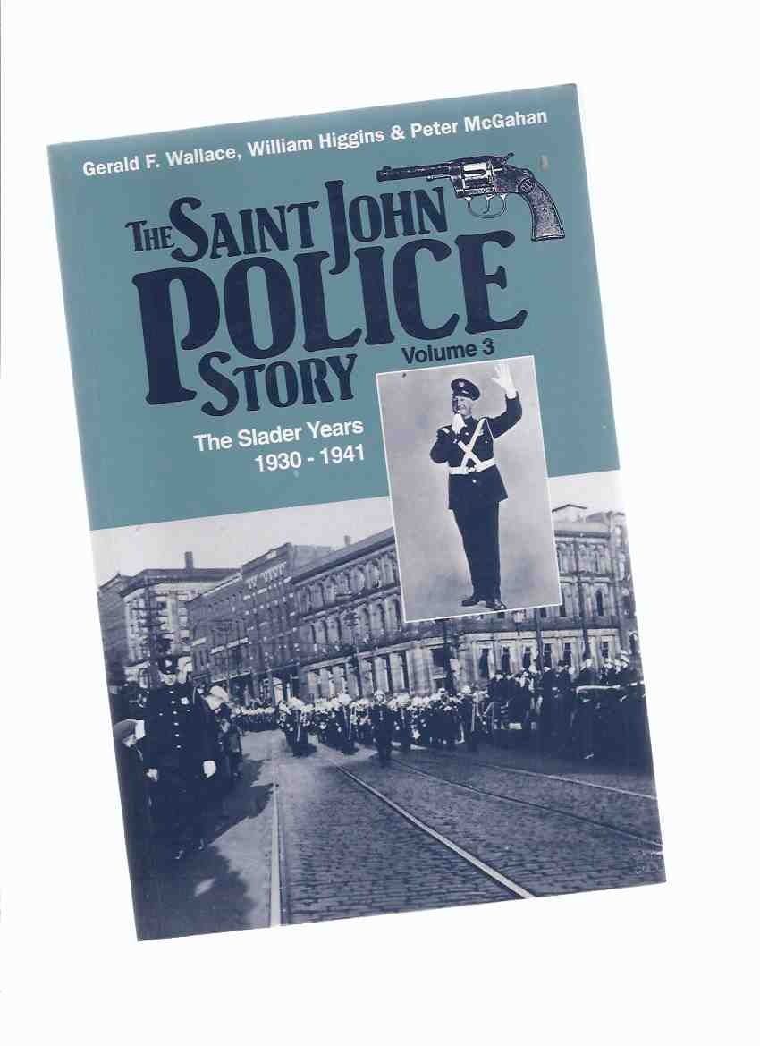 Image for The Saint John Police Story:  VOLUME 3 -The Slader Years, 1930 - 1941 ( Police Chief Edward M Slader / St John, New Brunswick Policing History )( N. B . / NB )( Book Three )