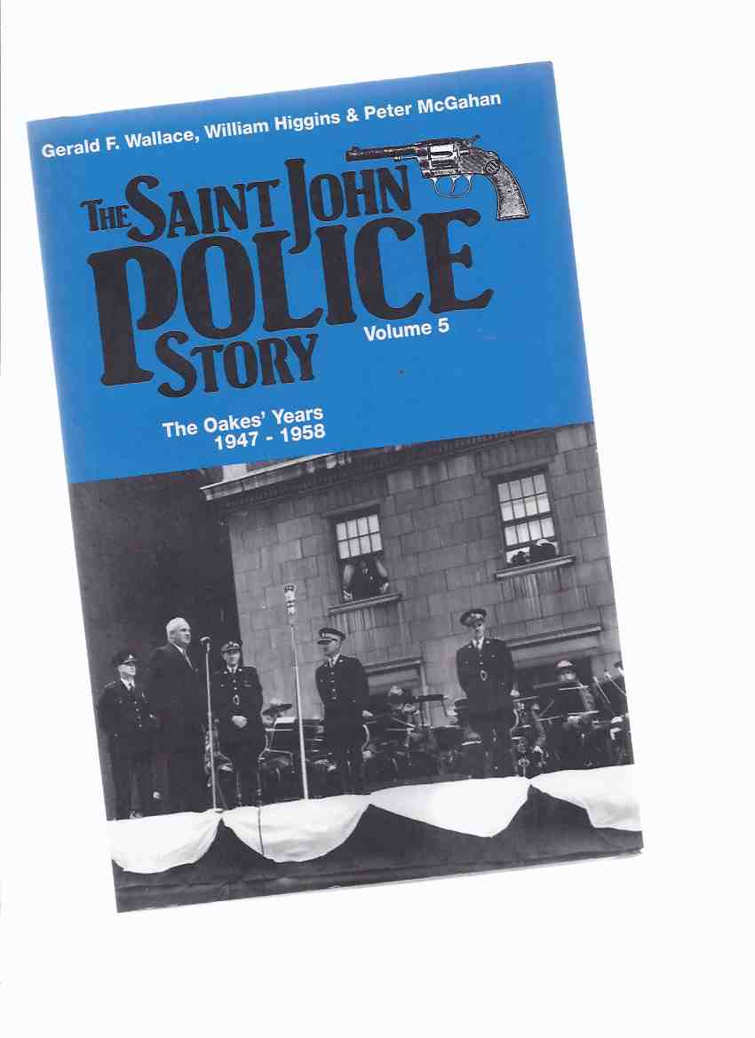 Image for The Saint John Police Story:  VOLUME 5 -The Oakes' Years, 1947 - 1958 ( Police Chief Joseph J Oakes / St John, New Brunswick Policing History )( N. B . / NB )( Book Five )