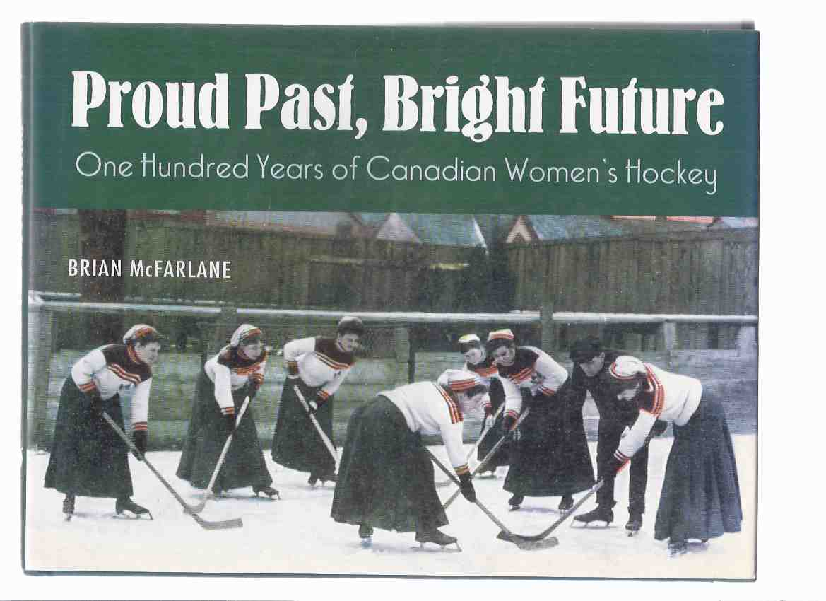 Image for Proud Past, Bright Future:  One Hundred Years of Canadian Women's Hockey -by Brian McFarlane -a Signed Copy ( 100 )