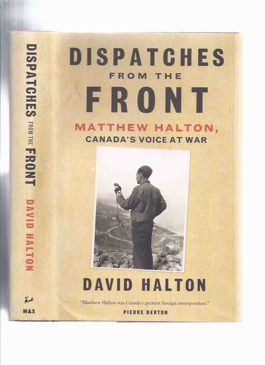 Image for Dispatches from the Front:  Matthew Halton - Canada's Voice at War ( WWII / World War II Correspondent )( Biography / Life )