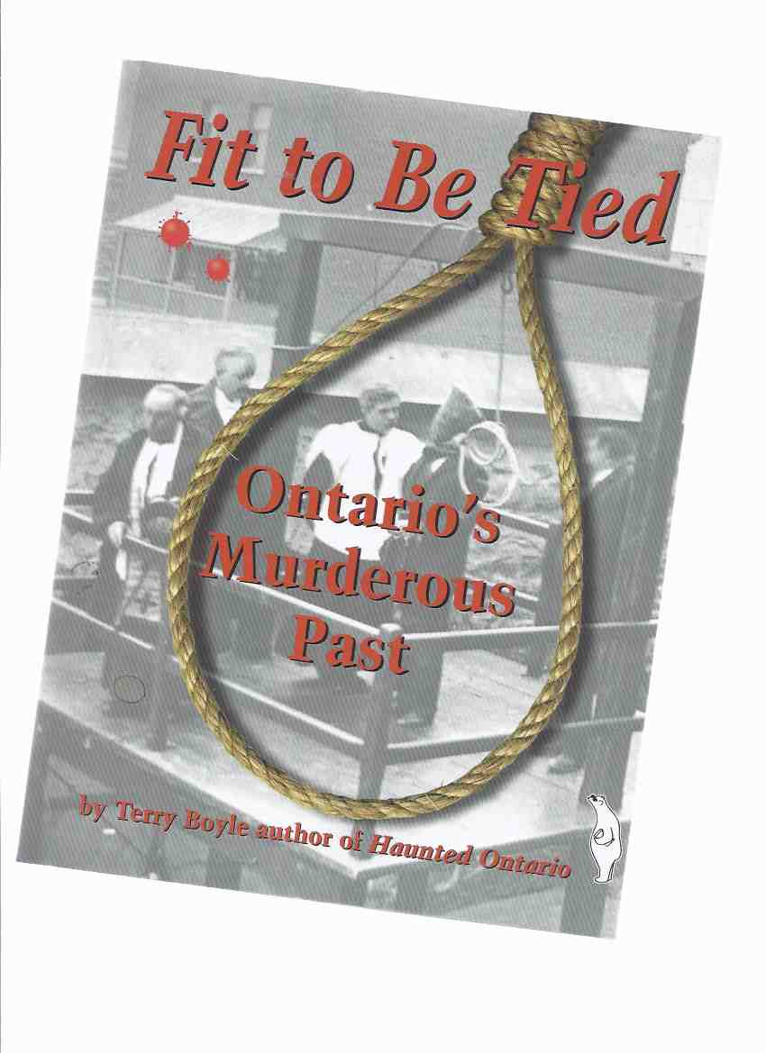 Image for Fit to be Tied:  Ontario's Murderous Past -by Terry Boyle -a Signed Copy (inc. Melbourne Bank Robbery; Port Hope; London; Goderich Fall Fair; Woodstock; Parry Sound Train Robbery, etc)  ( Ontario True Crime / Capital Punishment - Hangings )