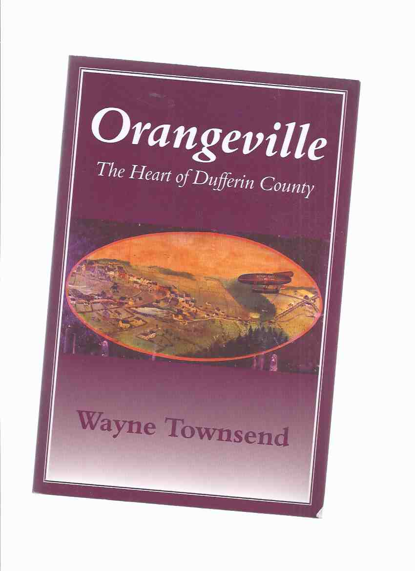 Image for ORANGEVILLE:  The Heart of Dufferin County -by Wayne Townsend -a Signed Copy ( Ontario Local History )