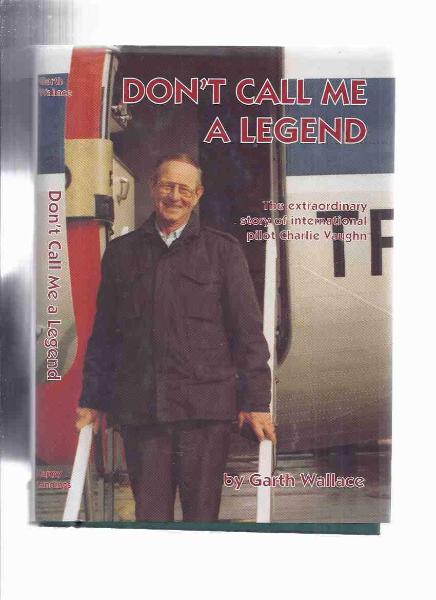 Image for Don't Call Me a Legend:  The Extraordinary Story of International Pilot Charlie Vaughn ---by Garth Wallace -a signed copy