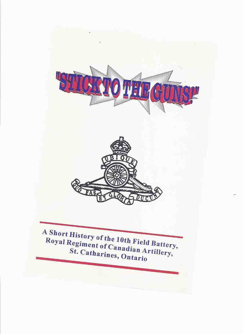 Image for STICK to the GUNS:  A Short History of the 10th Field Battery, Royal Regiment of Canadian Artillery, St Catharines Ontario -by Colin K Duquemin - a Signed Copy ( Regimental History )