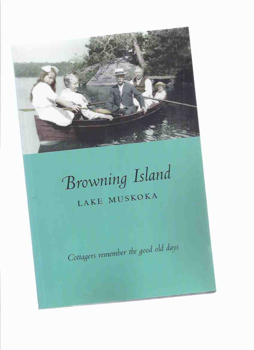 Image for Browning Island:  Lake Muskoka - Cottagers Remember the Good Old Days / Browning Island Cottagers' Association ( Ontario Cottage Country / Local History )( Huntsville related)
