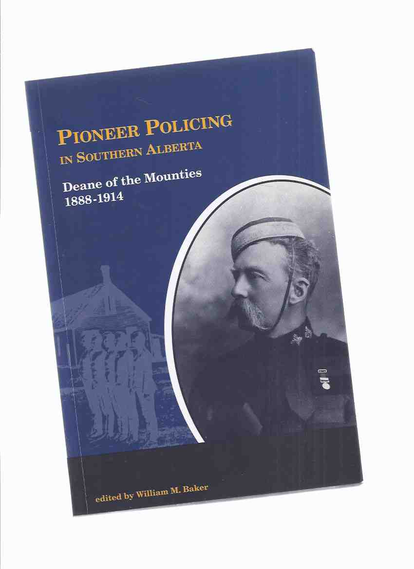 Image for Pioneer Policing in Southern Alberta:  Deane of the Mounties, 1888 - 1914 -Edited By William M Baker ( NWMP / N.W.M.P. / North West Mounted Police )