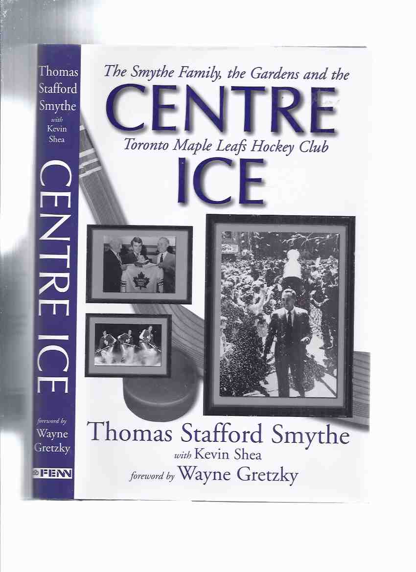 Image for Centre Ice:  The Smythe Family, the Gardens and the Toronto Maple Leafs Hockey Club -by Thomas Stafford Smythe and Kevin Shea (signed By both) ( Center Ice )( Conn Smythe related)( NHL / National Hockey League )