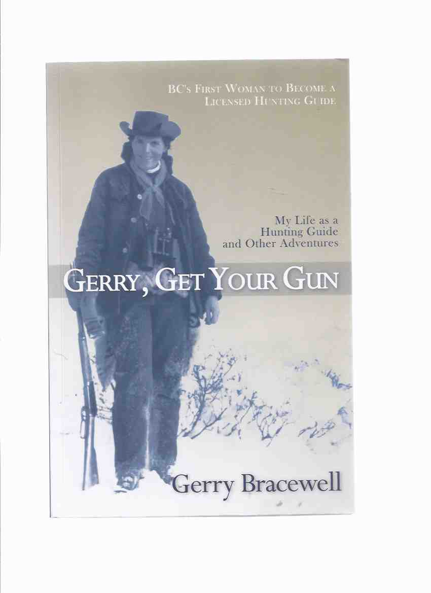 Image for Gerry, Get Your Gun:  My Life as a Hunting Guide and Other Adventures - BC's First Woman to Become a Licensed Hunting Guide -by Gerry Bracewell  ( British Columbia )