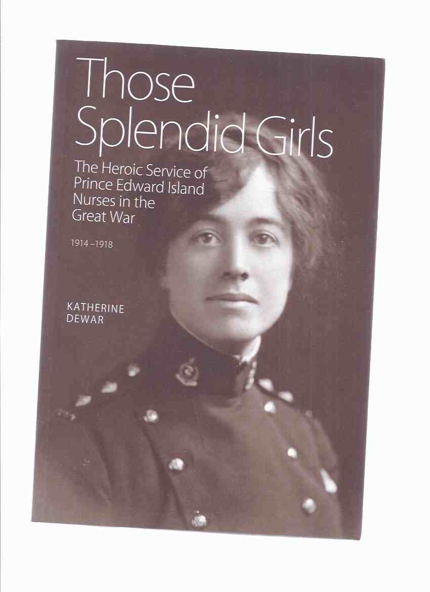 Image for Those Splendid Girls:  The Heroic Service of Prince Edward Island Nurses in the Great War, 1914 - 1918 -by Katherine Dewar ( PEI / WWI / World War One )/ Nursing History )