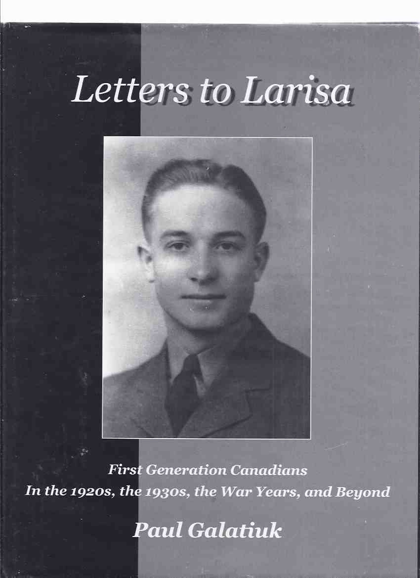 Image for Letters to Larisa:  First Generation Canadians in the 1920's, the 1930's, the War Years and Beyond  - Offspring of Original Pioneers Who Immigrated from The Austro-Hungarian ( Hapsburg ) Empire, Europe ( Hungary - Austria )( 1st / 1920s / 1930s / Canada )
