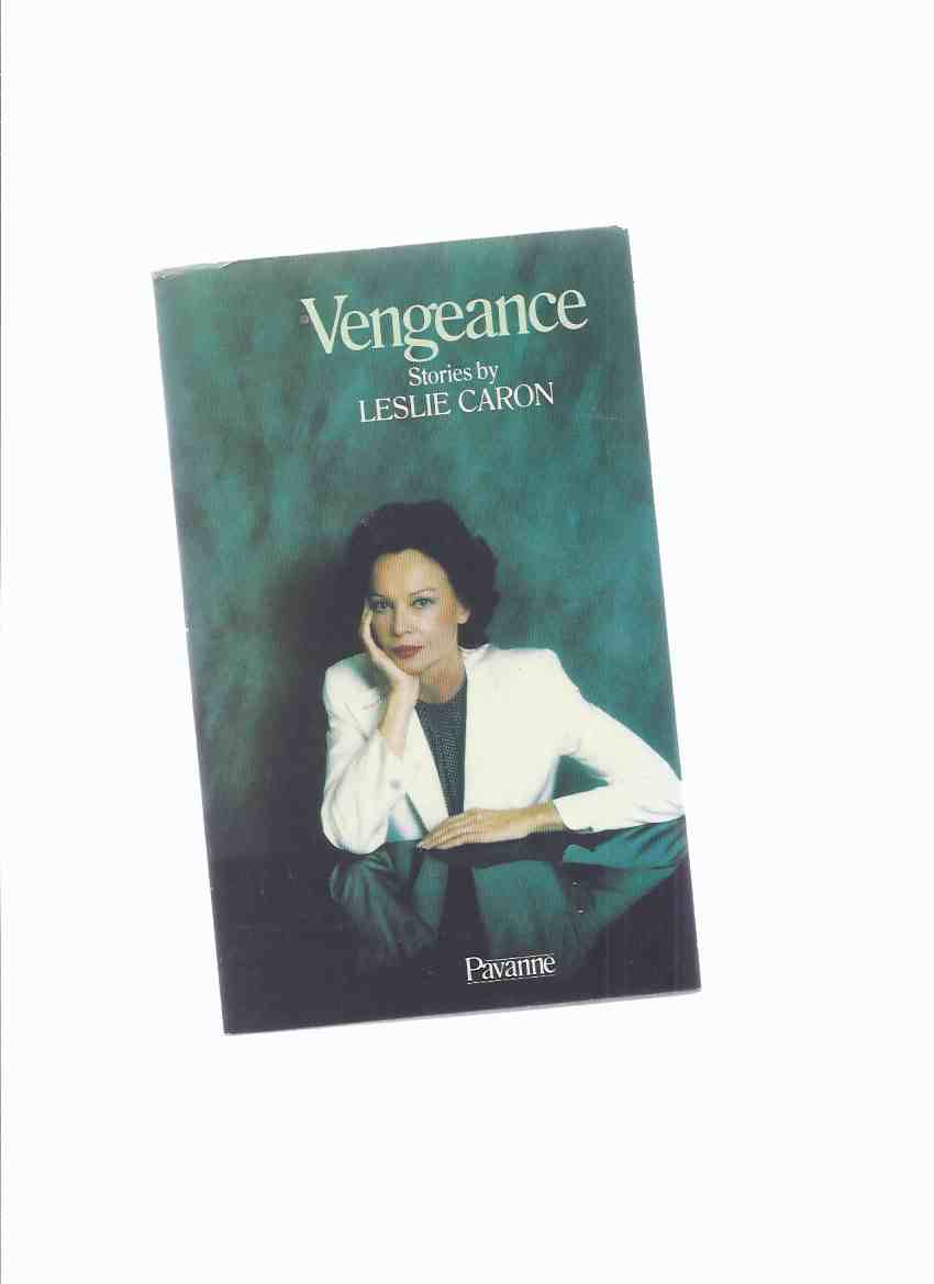 Image for Vengeance:  Stories by Leslie Caron (inc. Pozhaluysta; Curtain Call; Boogeyman; King of the Mountain; Cat-o' Nine Tails; Stardom, at Last; Weekend; Claudine Goes Home; The Dullard; Charles-Henri; George Harcourt, Touring Actor; Vengeance )