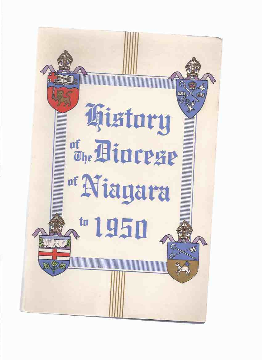 Image for History of the Diocese of Niagara to 1950 , Published at Hamilton Ontario on the Occasion of the 75th Anniversary of the Creation of the Diocese in 1875 ( Printed By the Hamilton Spectator )