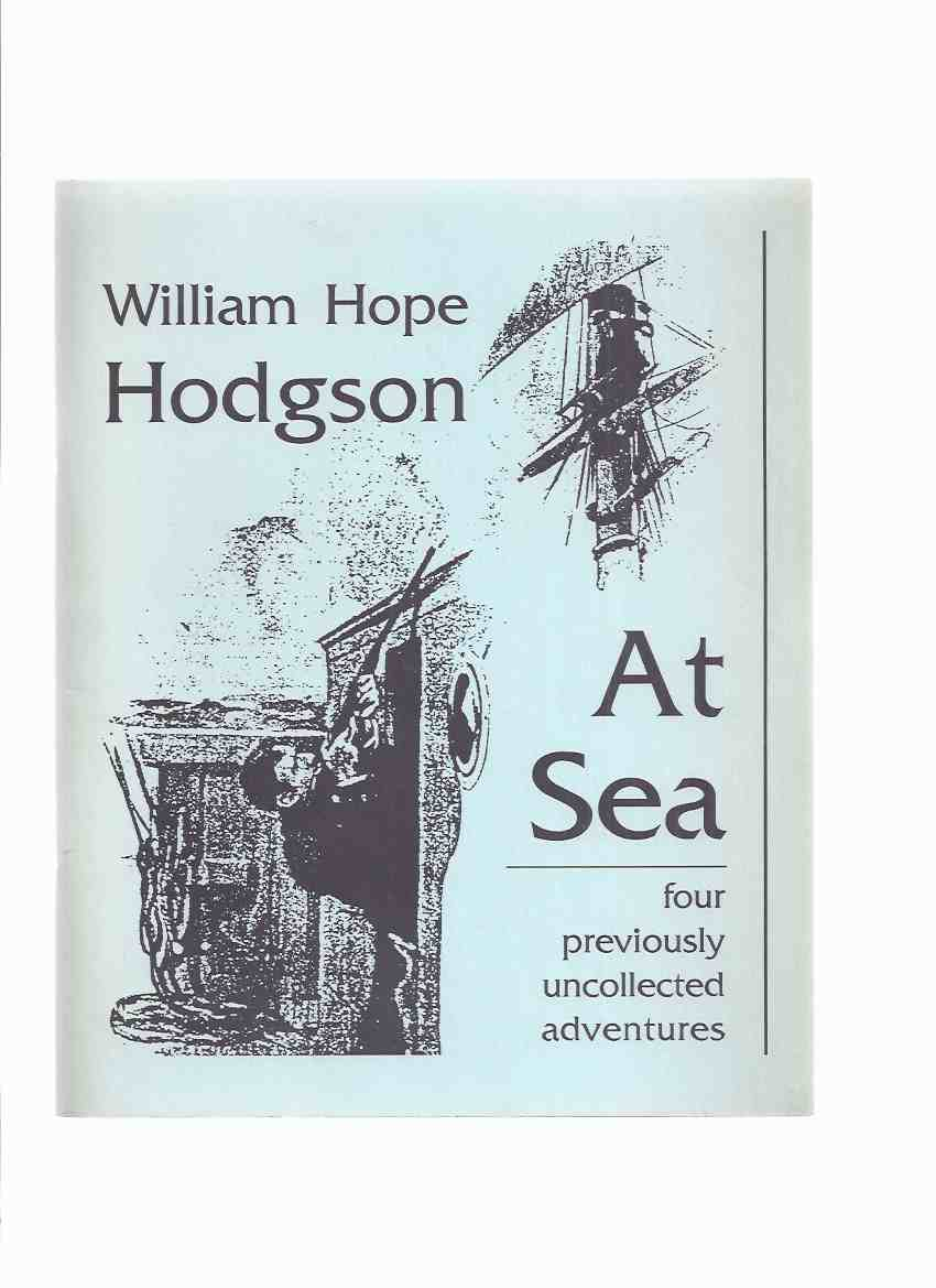 Image for At Sea:  Four ( 4 ) Previously Uncollected Adventures ---by William Hope Hodgson (includes:  The 'Prentices Mutiny; Island of the Crossbones; On the Bridge; The Waterloo of a Hard Case Skipper )