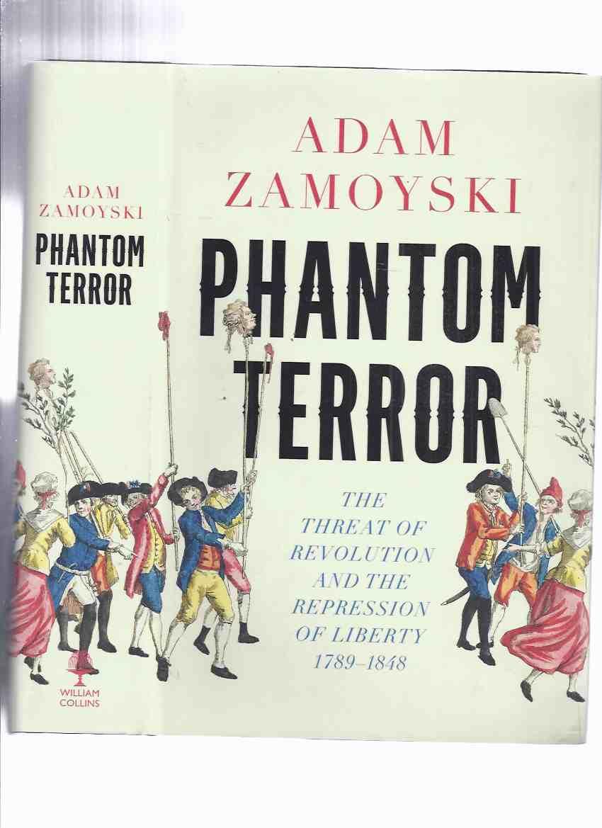 Phantom Terror: The Threat of Revolution and the Repression of Liberty, 1789 - 1848 by Adam Zamoyski