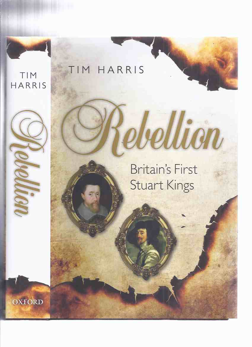 Image for Rebellion:  Britain's First Stuart Kings, 1567 - 1642  by Tim Harris / Oxford University Press