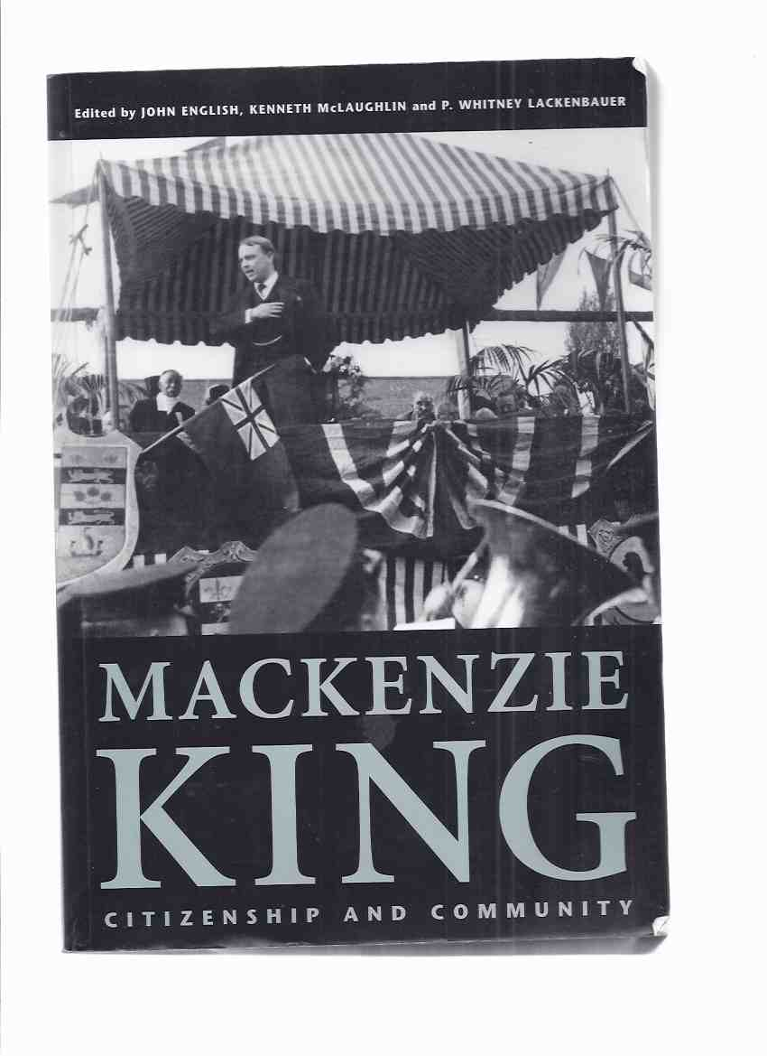 Image for Mackenzie King:  Citizenship and Community - Essays Marking the 125th Anniversary of the Birth of William Lyon Mackenzie King (signed By 6 )( WLMK and Waterloo County; King & Chaos, the Liberals and the 1935 Regina Riot; MK and Japanese Canadians; etc)