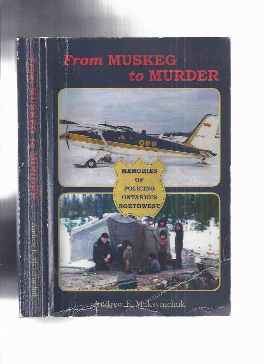 Image for From Muskeg to Murder:  Memories of Policing Ontario's Northwest -by Andrew F Maksymchuk -a Signed Copy ( OPP / O.P.P / Ontario Provincial Police )( North West / Northwestern / North Western )