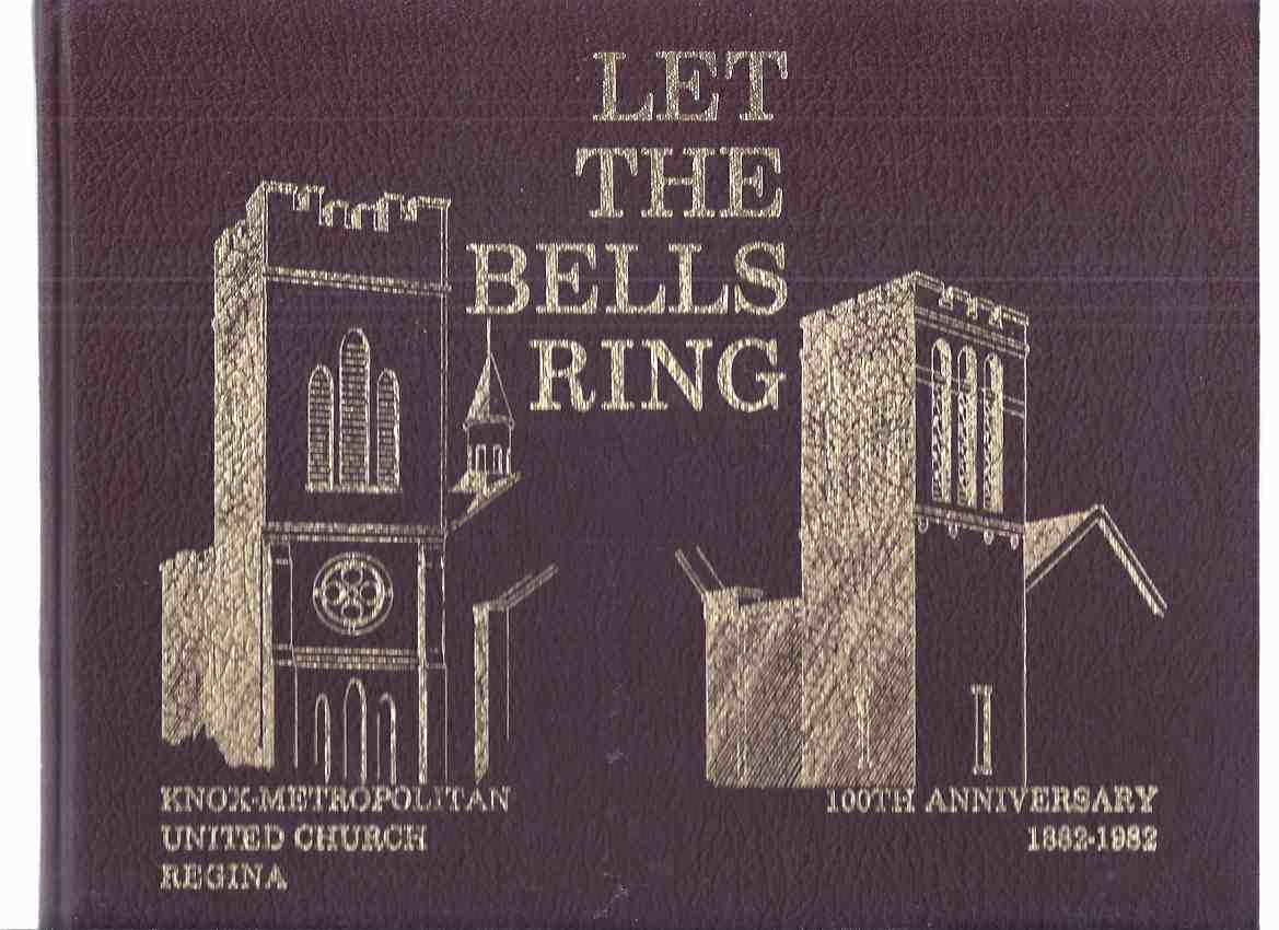 Image for Let the Bells Ring:  Knox-Metropolitan United Church, Regina - 100th Anniversary 1882 - 1982 / 100th Anniversary Committee Knox-Metropolitan United Church, Regina, Saskatchewan ( 100 Years / Centennial )