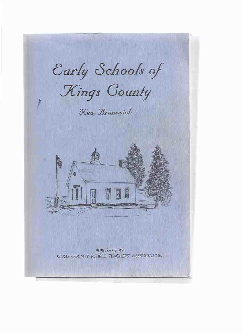 Early Schools of Kings County New Brunswick / Kings County Retired Teachers' Association ( NB / N.B. Local / Education History )(inc. additional items about Rockville School )