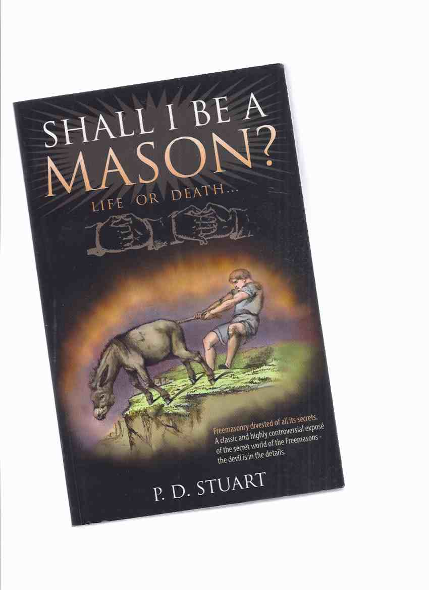 Image for Shall I be a Mason?  Life or Death - Freemasonry  divested of all its secrets, a classic and highly controversial expose of the secret world of Freemasons -the devil is in the details -by P D Stuart / Lux-Verbi Books