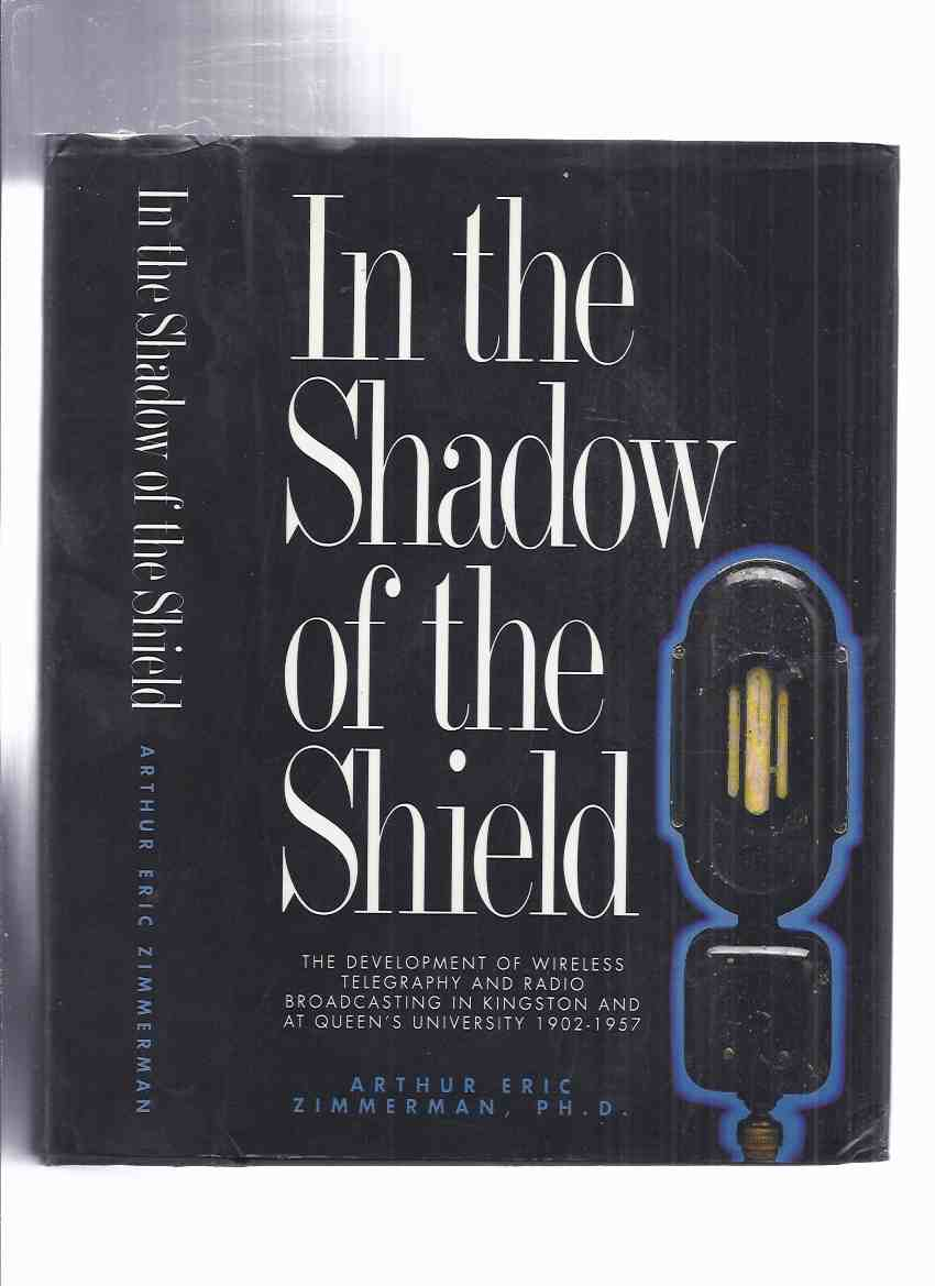 Image for In the Shadow of the Shield:  The Development of Wireless Telegraphy and Radio Broadcasting in Kingston and at Queen's University: An oral and Documentary History, 1902 - 1957 -by Arthur Eric Zimmerman -a Signed Copy  ( CFRC--Radio Station )