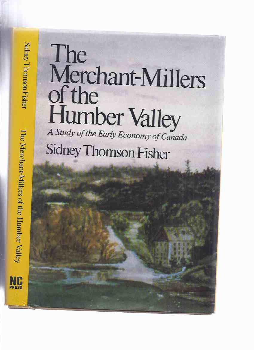 Image for The Merchant-Millers of the Humber Valley:  A Study of the Early Economy of Canada (inc. Early Grist Mills Below Weston; Lumbering, Shipbuilding and the Dennis Family; Thomas Fisher and His Friends; etc)( Toronto related)