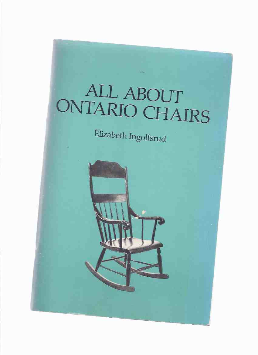 Image for All About Ontario Chairs -by Elizabeth Ingolfsrud(includes:  Construction; Decoration; Restoration; Assessment of Age; Evaluation )( Slat Back; Bannister; Windsor; Arrow Back; Rocking / Rockers; Fancy; Cane Back, etc)
