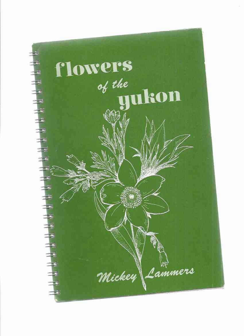 Image for Flowers of the Yukon -by Mickey Lammers (inc. Section on Natural Dyes, Recipes, Edible Wild Plants, Identifictaion Guide, etc)