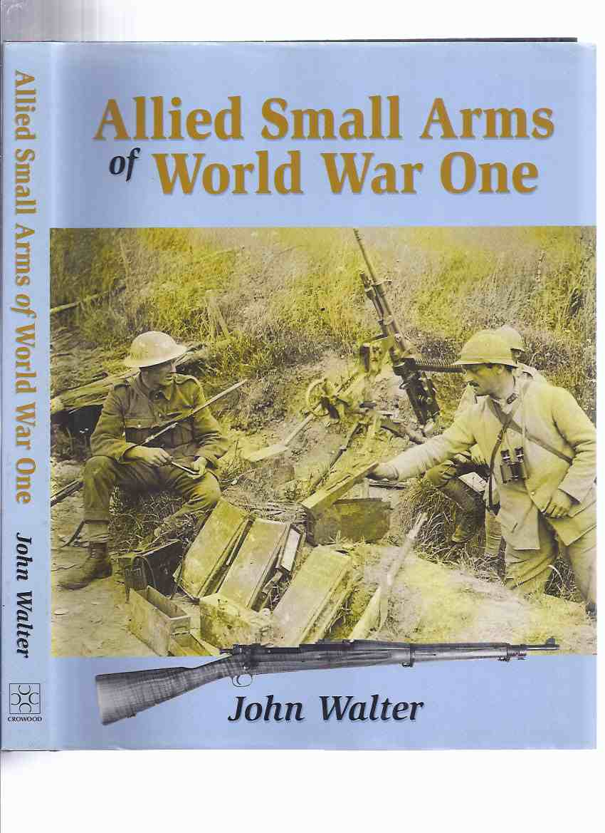 Image for Allied Small Arms of World War One -by John Walter ( WWI )(inc. Belgium; Great Britain; France; Italy; Japan; Russia; USA; The British Empire [ Canada - CEF { Canadian Expeditionary Forces}])( Weapons )