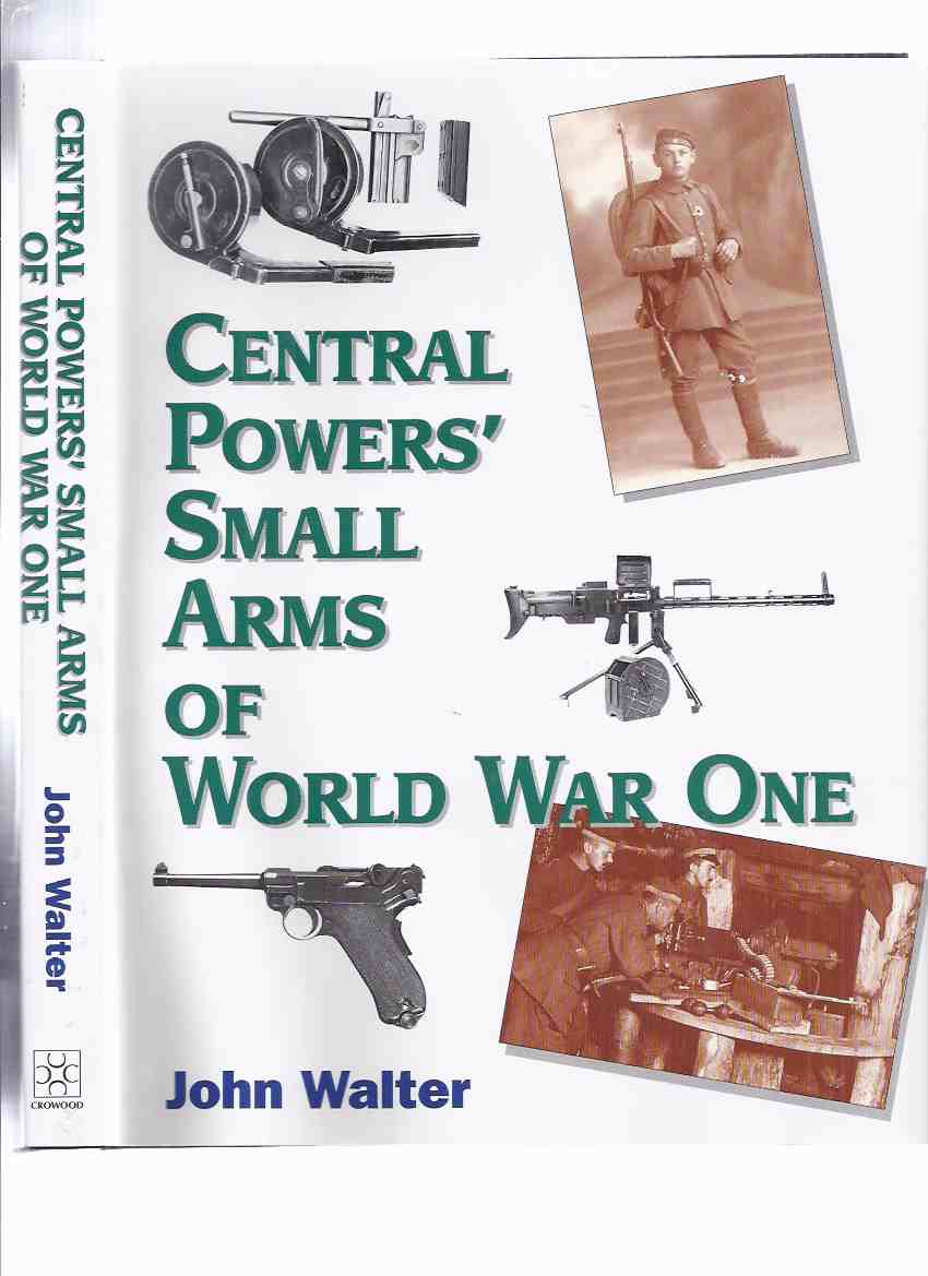 Image for Central Powers' Small Arms of World War One (inc. Austria-Hungary; Bulgaria; Germany; Turkey )( WWI - Ordnance History )( Weapons - Handguns, Rifles, Machine Guns ) ( Central Powers )