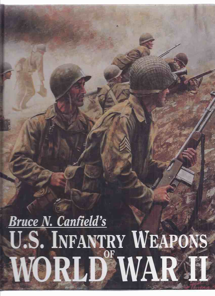 Image for Bruce Canfield's US Infantry Weapons of World War II-by Bruce Canfield ( U.S. / USA / WWII )(inc. Bazookas, AntiTank Rifle; Machine Guns; Rifles; Shotguns; Carbine; Handguns; Edged Weapons; Grenades & Launchers; Mortars; Flame Throwers; etc)