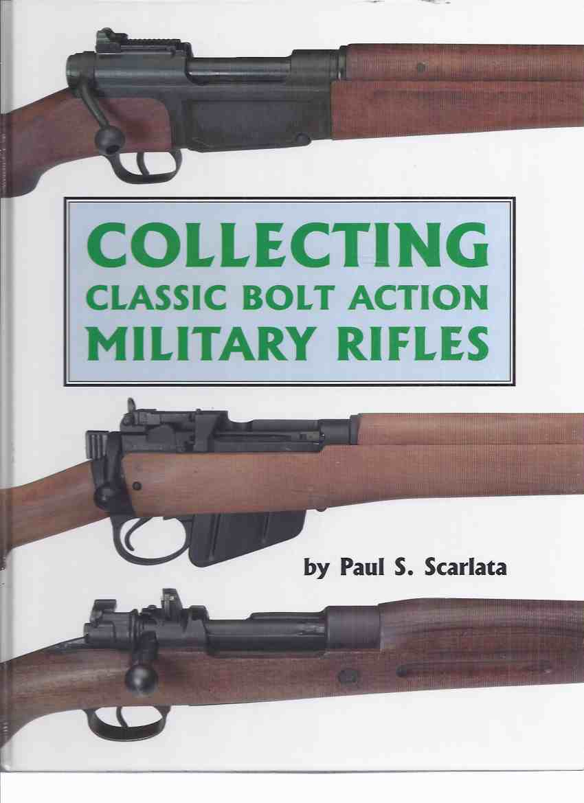 Image for Collecting Classic Bolt Action Military Rifles -by Paul S Scarlata -a Signed Copy (inc. Von Mannlicher's Straight Pull Rifles; Lee-Enfield; Krag-Jorgensen; Mosin-Nagant; Mauser; Fusil d'Infanterie Mle. 1886/93; Small Bore Smokeless, etc)