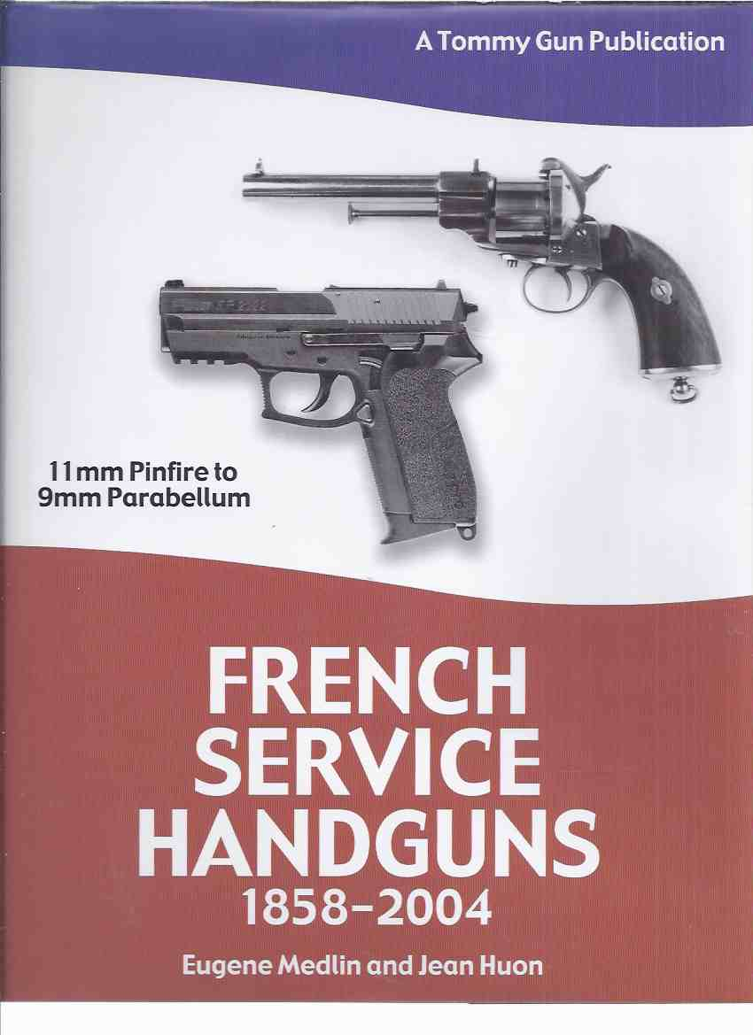 Image for French Service Handguns, 1858 to 2004 ( 11mm Pinfire to 9 Mm Parabellum ) / A Tommy Gun Publication (inc. Lefaucheux Revolvers; Spanish & American Pistols; MAS G1; SP 2022, etc)