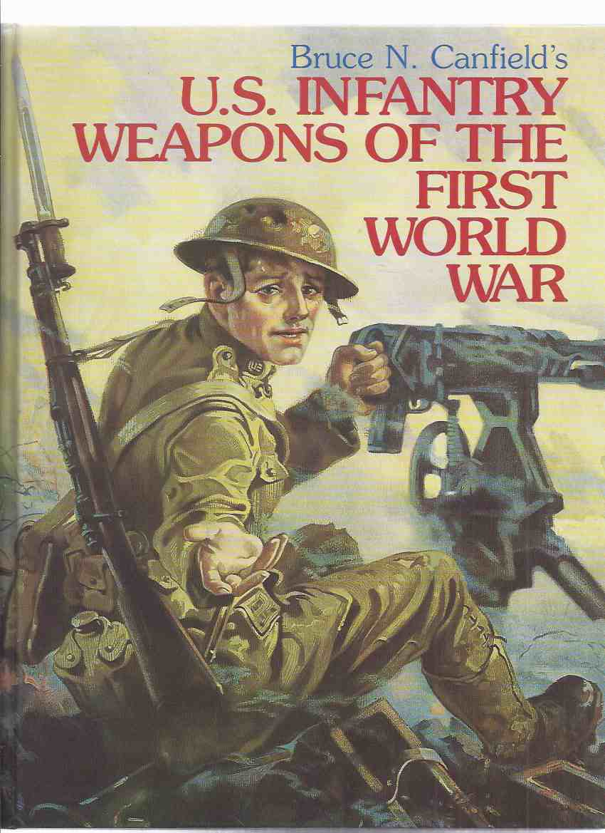 Image for Bruce Canfield's US Infantry Weapons of the First ( i ) World War -by Bruce Canfield ( U.S. / USA / WWI )(inc; Edged Weapons, Handguns, Rifles, Shotguns, Automatic Rifles, Machine Guns, Grenades and Launchers, Trench Mortars, Flame Throwers, etc)
