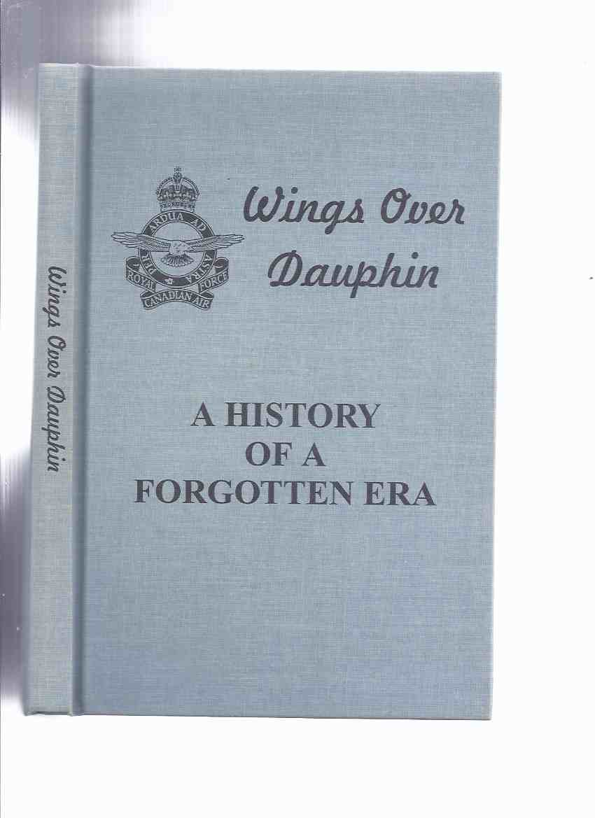 Image for Wings Over Dauphin A History of a Forgotten Era (No 19 Service Flying Training School; No. 7 Bombing & Gunnery; BCATP [ British Commonwealth Air Training Plan } EATS { Empire Air Training Scheme ]/ Manitoba History / WWII)( RCAF; Royal Canadian Air Force)