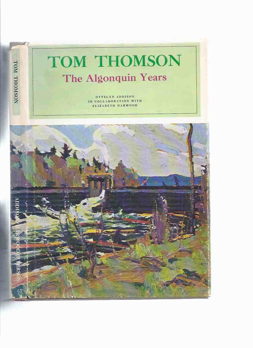 Image for Tom Thomson:  The Algonquin Years -by Ottelyn Addison and Elizabeth Harwood ( Algonquin Park )( Group of Seven related)